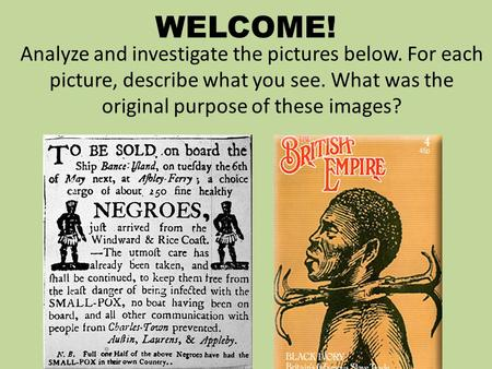 WELCOME! Analyze and investigate the pictures below. For each picture, describe what you see. What was the original purpose of these images?