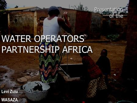 Presentation of the WATER OPERATORS PARTNERSHIP AFRICA Levi Zulu WASAZA.