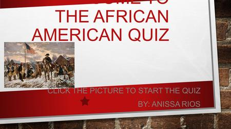 WELCOME TO THE AFRICAN AMERICAN QUIZ CLICK THE PICTURE TO START THE QUIZ BY: ANISSA RIOS.