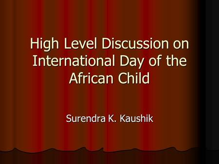 High Level Discussion on International Day of the African Child Surendra K. Kaushik.