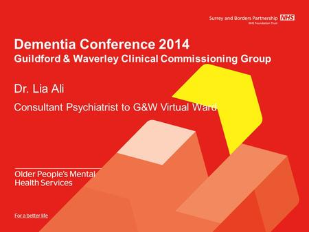Dementia Conference 2014 Guildford & Waverley Clinical Commissioning Group Dr. Lia Ali Consultant Psychiatrist to G&W Virtual Ward.
