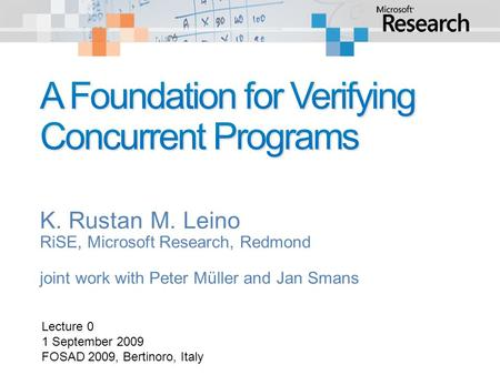 K. Rustan M. Leino RiSE, Microsoft Research, Redmond joint work with Peter Müller and Jan Smans Lecture 0 1 September 2009 FOSAD 2009, Bertinoro, Italy.