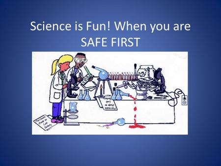Science is Fun! When you are SAFE FIRST. Why is important to think about safety before you start doing science?