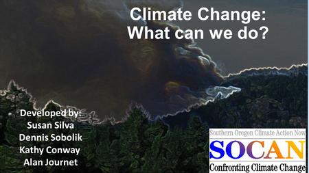 Climate Change: What can we do? Developed by: Susan Silva Dennis Sobolik Kathy Conway Alan Journet.