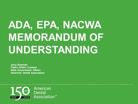 ADA, EPA, NACWA MEMORANDUM OF UNDERSTANDING Jerry Bowman Public Affairs Counsel State Government Affairs American Dental Association.