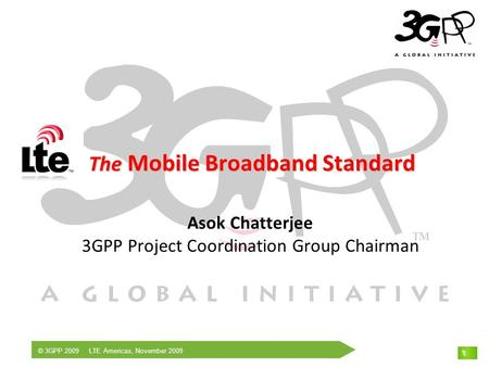 © 3GPP 2009 LTE Americas, November 2009 1 The Mobile Broadband Standard The Mobile Broadband Standard Asok Chatterjee 3GPP Project Coordination Group Chairman.
