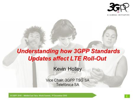 © 3GPP 2010 – Middle East Telco World Summit, 1 st December 2010 THE Mobile Broadband Standard 1 Understanding how 3GPP Standards Updates affect LTE Roll-Out.