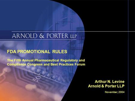November, 2004 Slide 1 FDA PROMOTIONAL RULES The Fifth Annual Pharmaceutical Regulatory and Compliance Congress and Best Practices Forum Arthur N. Levine.