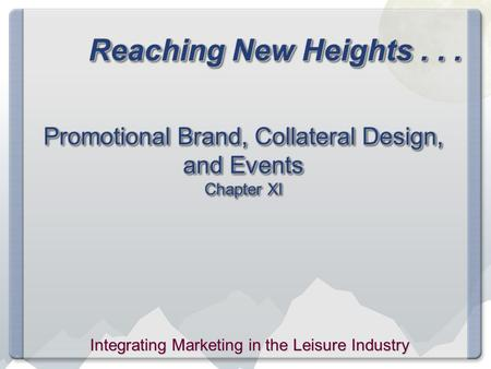 Reaching New Heights... Promotional Brand, Collateral Design, and Events Chapter XI Integrating Marketing in the Leisure Industry.