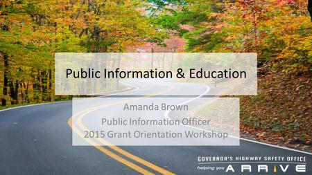 Public Information & Education Amanda Brown Public Information Officer 2015 Grant Orientation Workshop.