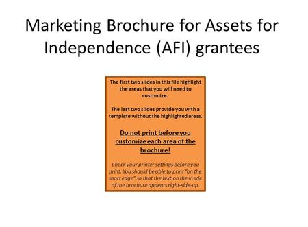 Marketing Brochure for Assets for Independence (AFI) grantees The first two slides in this file highlight the areas that you will need to customize. The.
