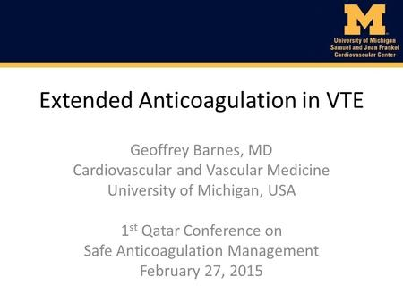 Extended Anticoagulation in VTE Geoffrey Barnes, MD Cardiovascular and Vascular Medicine University of Michigan, USA 1 st Qatar Conference on Safe Anticoagulation.