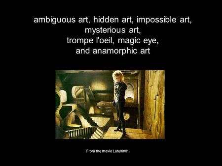 Ambiguous art, hidden art, impossible art, mysterious art, trompe l'oeil, magic eye, and anamorphic art From the movie Labyrinth.
