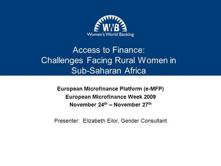 Access to Finance: Challenges Facing Rural Women in Sub-Saharan Africa European Microfinance Platform (e-MFP) European Microfinance Week 2009 November.