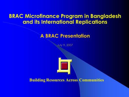 BRAC Microfinance Program in Bangladesh and its International Replications A BRAC Presentation July 9, 2007 Building Resources Across Communities.