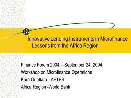Innovative Lending Instruments in Microfinance – Lessons from the Africa Region Finance Forum 2004 – September 24, 2004 Workshop on Microfinance Operations.