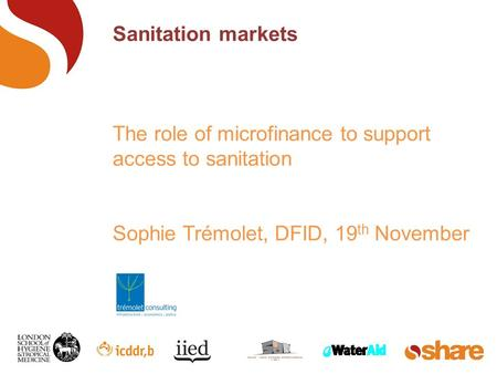 Sanitation markets The role of microfinance to support access to sanitation Sophie Trémolet, DFID, 19 th November.