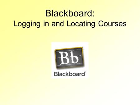 Blackboard: Logging in and Locating Courses. Logging In Your Blackboard login is your first name and last name, without spaces. –Ex: tammyteacher Your.