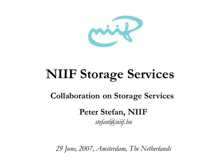 Peter Stefan, NIIF 29 June, 2007, Amsterdam, The Netherlands NIIF Storage Services Collaboration on Storage Services.