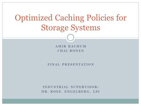 AMIR RACHUM CHAI RONEN FINAL PRESENTATION INDUSTRIAL SUPERVISOR: DR. ROEE ENGELBERG, LSI Optimized Caching Policies for Storage Systems.