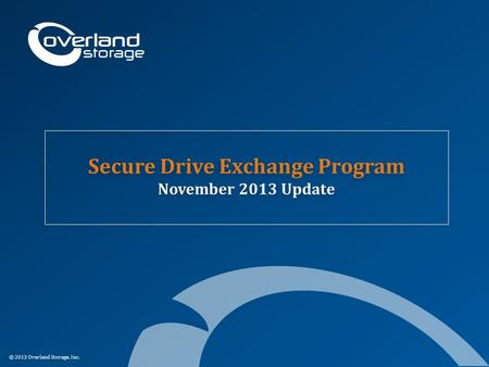 © 2013 Overland Storage, Inc. Secure Drive Exchange Program November 2013 Update.