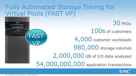 1© Copyright 2013 EMC Corporation. All rights reserved. Fully Automated Storage Tiering for Virtual Pools (FAST VP) 30 PhDs 100s of customers 4,000 customer.