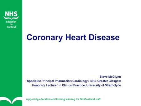 Coronary Heart Disease Steve McGlynn Specialist Principal Pharmacist (Cardiology), NHS Greater Glasgow Honorary Lecturer in Clinical Practice, University.