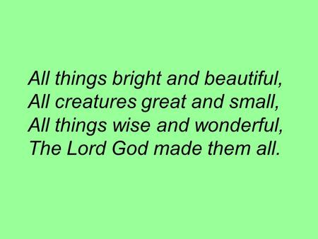 All things bright and beautiful, All creatures great and small, All things wise and wonderful, The Lord God made them all.