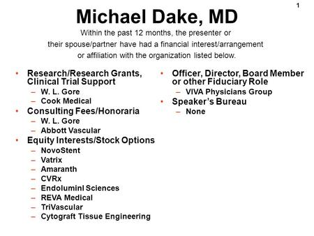 1 Michael Dake, MD Research/Research Grants, Clinical Trial Support –W. L. Gore –Cook Medical Consulting Fees/Honoraria –W. L. Gore –Abbott Vascular Equity.