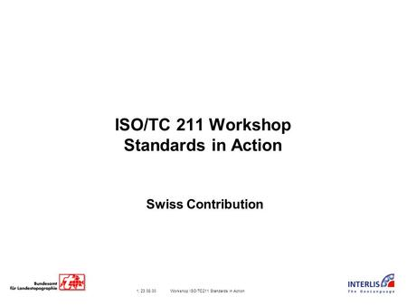 1, 23.08.00 Workshop ISO/TC211 Standards in Action ISO/TC 211 Workshop Standards in Action Swiss Contribution.