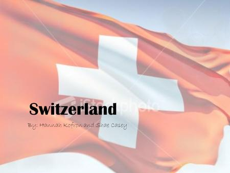 Switzerland By: Hannah Kofron and Shae Casey. Flag  The flag was adopted December 12, 1889.  White cross on red base is a sign of Christian faith.