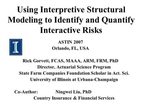 Using Interpretive Structural Modeling to Identify and Quantify Interactive Risks ASTIN 2007 Orlando, FL, USA Rick Gorvett, FCAS, MAAA, ARM, FRM, PhD Director,