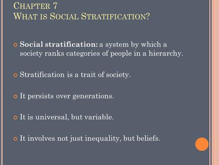C HAPTER 7 W HAT IS S OCIAL S TRATIFICATION ? Social stratification: a system by which a society ranks categories of people in a hierarchy. Stratification.