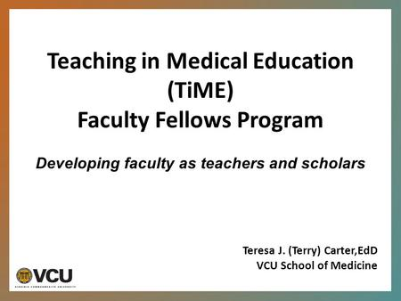 Teaching in Medical Education (TiME) Faculty Fellows Program Developing faculty as teachers and scholars Teresa J. (Terry) Carter,EdD VCU School of Medicine.
