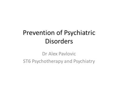 Prevention of Psychiatric Disorders Dr Alex Pavlovic ST6 Psychotherapy and Psychiatry.