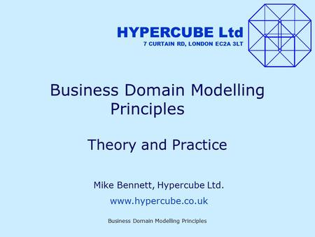 Business Domain Modelling Principles Theory and Practice HYPERCUBE Ltd 7 CURTAIN RD, LONDON EC2A 3LT Mike Bennett, Hypercube Ltd. www.hypercube.co.uk.