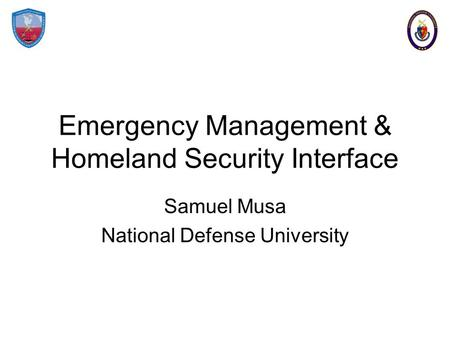 Emergency Management & Homeland Security Interface Samuel Musa National Defense University.