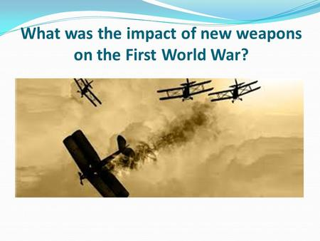 What was the impact of new weapons on the First World War?