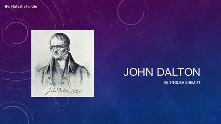 JOHN DALTON AN ENGLISH CHEMIST By: Natasha Holder.