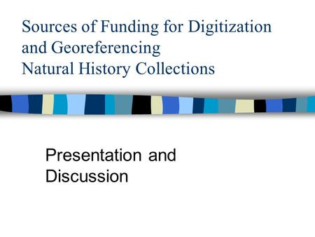 Sources of Funding for Digitization and Georeferencing Natural History Collections Presentation and Discussion.