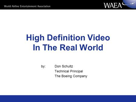 High Definition Video In The Real World by: Don Schultz Technical Principal The Boeing Company.