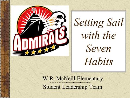 Setting Sail with the Seven Habits W.R. McNeill Elementary Student Leadership Team.