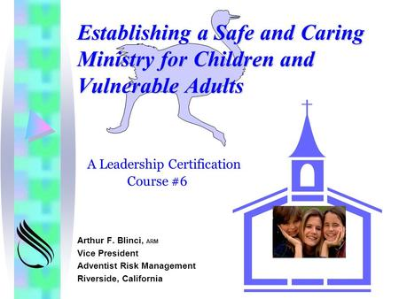 Establishing a Safe and Caring Ministry for Children and Vulnerable Adults Arthur F. Blinci, ARM Vice President Adventist Risk Management Riverside, California.