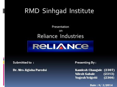 RMD Sinhgad Institute Presentation on Reliance Industries Presenting By : Kamlesh Chaugule (2307) Nilesh Gabale (2313) Yogesh Yelgetti (2366 ) Date : 8/
