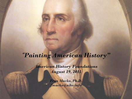 """ Painting American History"" American History Foundations August 19, 2011 Fran Macko, Ph.D."
