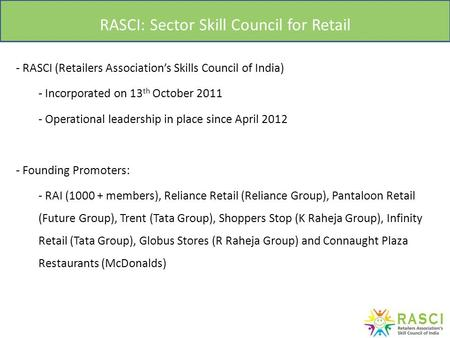 RASCI: Sector Skill Council for Retail - RASCI (Retailers Association's Skills Council of India) - Incorporated on 13 th October 2011 - Operational leadership.