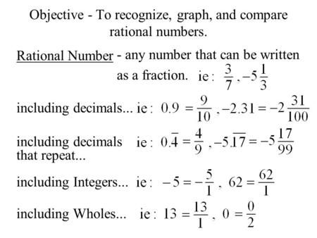 Objective - To recognize, graph, and compare rational numbers. Rational Number - any number that can be written as a fraction. including decimals... including.