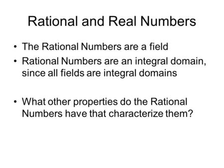 Rational and Real Numbers The Rational Numbers are a field Rational Numbers are an integral domain, since all fields are integral domains What other properties.
