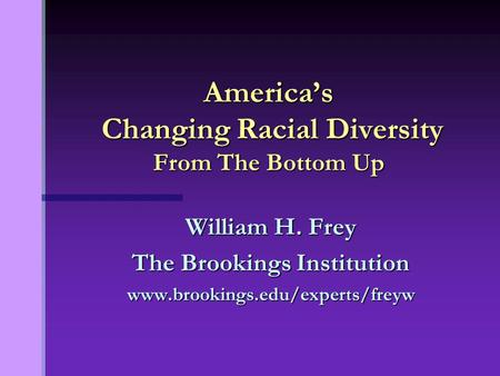 William H. Frey The Brookings Institution www.brookings.edu/experts/freyw America's Changing Racial Diversity From The Bottom Up.
