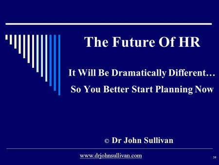 The Future Of HR It Will Be Dramatically Different… So You Better Start Planning Now © Dr John Sullivan 59 www.drjohnsullivan.com.